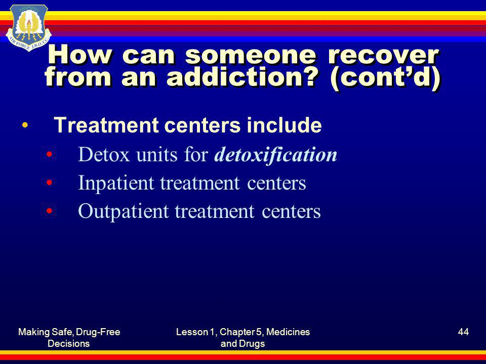 Making Safe, Drug-Free Decisions Lesson 1, Chapter 5, Medicines and Drugs 44 How can someone recover from an addiction? (contd) Treatment centers incl
