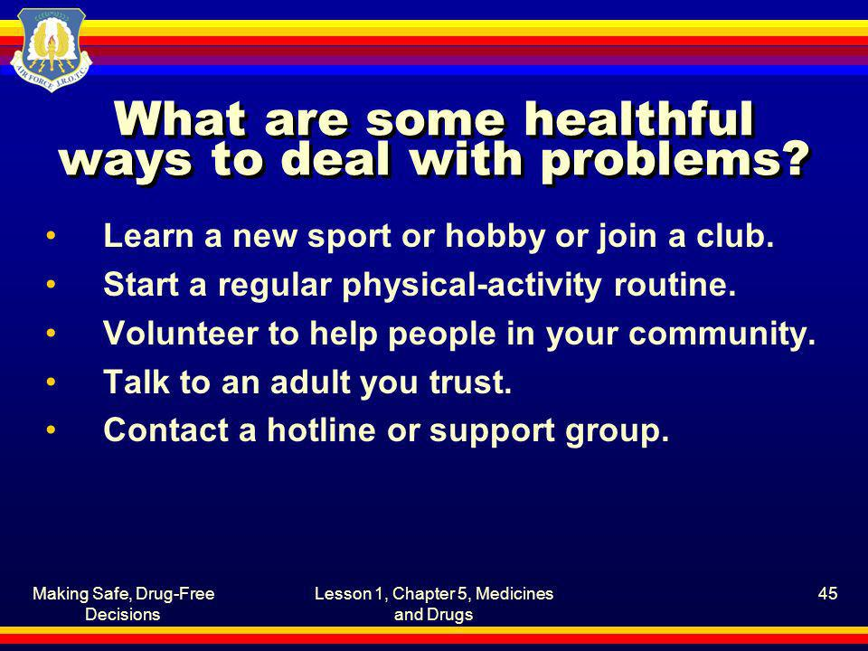 Making Safe, Drug-Free Decisions Lesson 1, Chapter 5, Medicines and Drugs 45 What are some healthful ways to deal with problems? Learn a new sport or