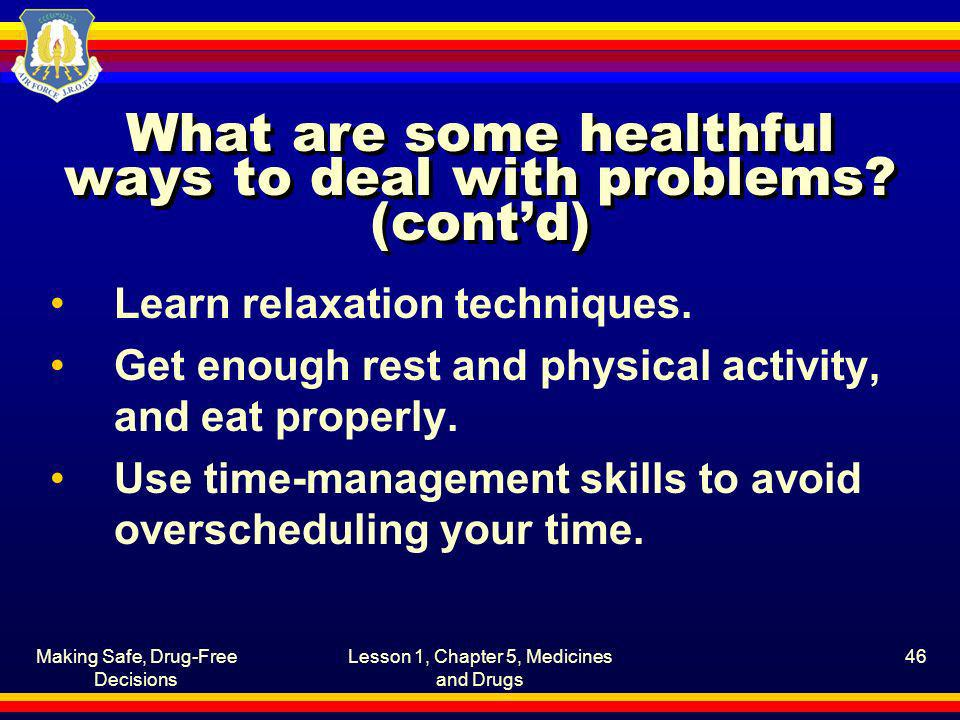 Making Safe, Drug-Free Decisions Lesson 1, Chapter 5, Medicines and Drugs 46 What are some healthful ways to deal with problems? (contd) Learn relaxat