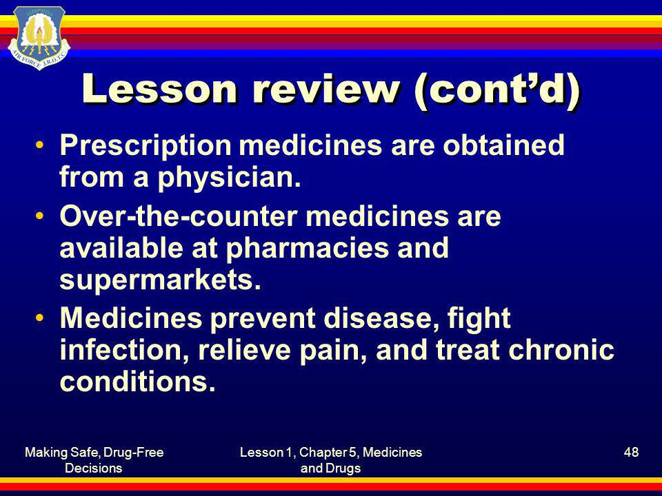Making Safe, Drug-Free Decisions Lesson 1, Chapter 5, Medicines and Drugs 48 Lesson review (contd) Prescription medicines are obtained from a physicia