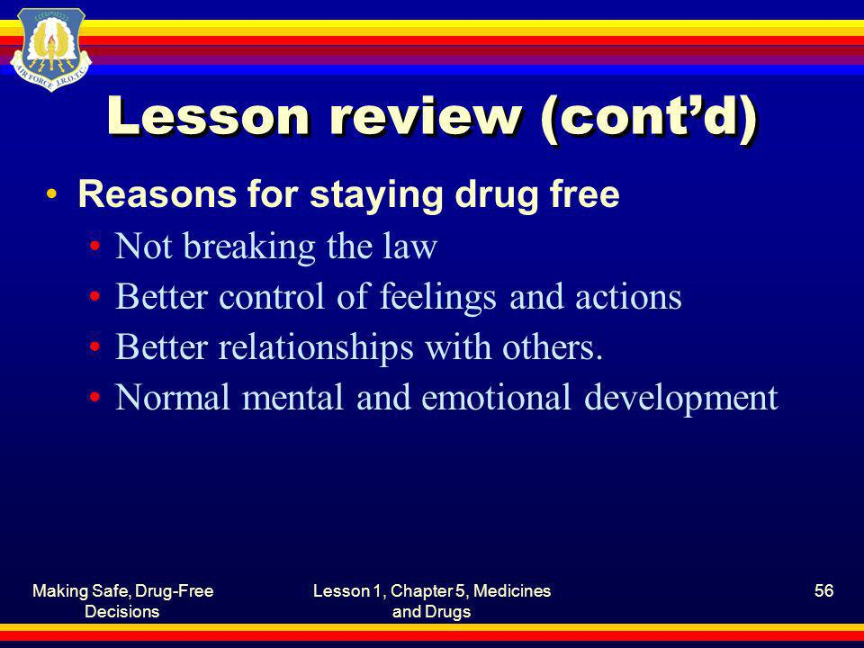 Making Safe, Drug-Free Decisions Lesson 1, Chapter 5, Medicines and Drugs 56 Lesson review (contd) Reasons for staying drug free Not breaking the law