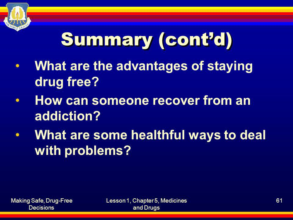 Making Safe, Drug-Free Decisions Lesson 1, Chapter 5, Medicines and Drugs 61 Summary (contd) What are the advantages of staying drug free? How can som