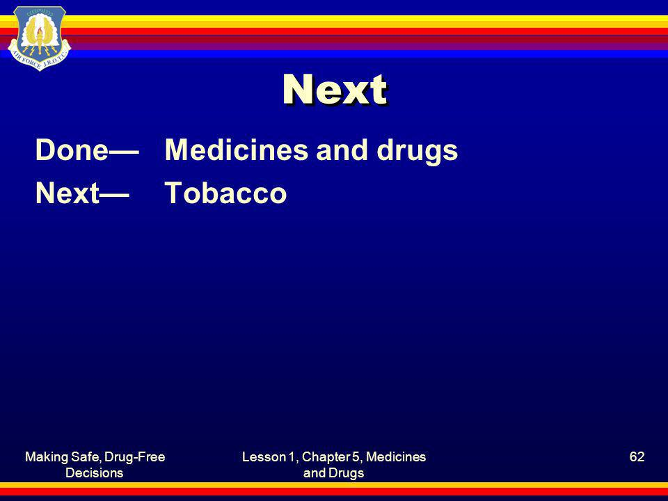 Making Safe, Drug-Free Decisions Lesson 1, Chapter 5, Medicines and Drugs 62 Next DoneMedicines and drugs NextTobacco