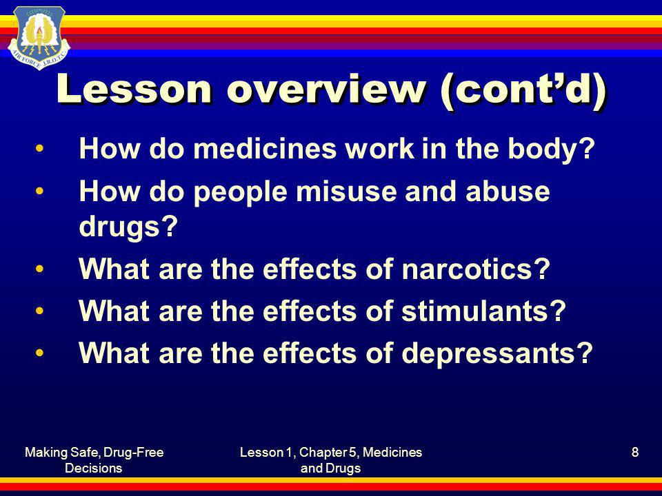 Making Safe, Drug-Free Decisions Lesson 1, Chapter 5, Medicines and Drugs 8 Lesson overview (contd) How do medicines work in the body? How do people m