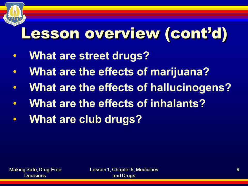 Making Safe, Drug-Free Decisions Lesson 1, Chapter 5, Medicines and Drugs 9 Lesson overview (contd) What are street drugs? What are the effects of mar