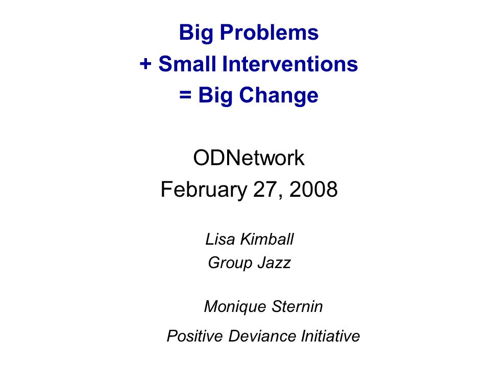 Big Problems + Small Interventions = Big Change ODNetwork February 27, 2008 Lisa Kimball Group Jazz Monique Sternin Positive Deviance Initiative