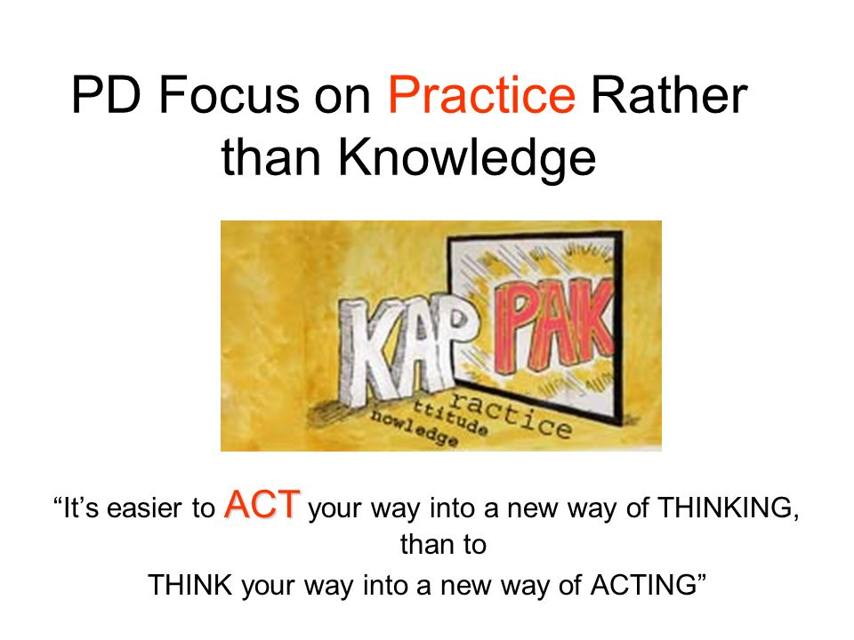 PD Focus on Practice Rather than Knowledge ACT Its easier to ACT your way into a new way of THINKING, than to THINK your way into a new way of ACTING