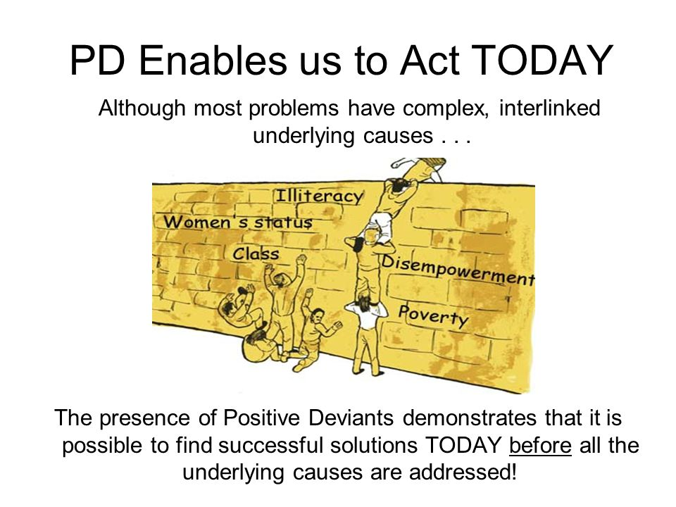 PD Enables us to Act TODAY The presence of Positive Deviants demonstrates that it is possible to find successful solutions TODAY before all the underl