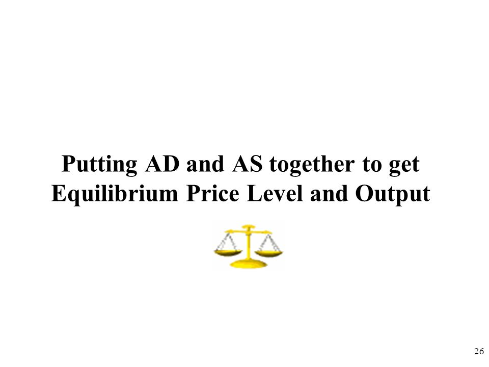 Putting AD and AS together to get Equilibrium Price Level and Output 26