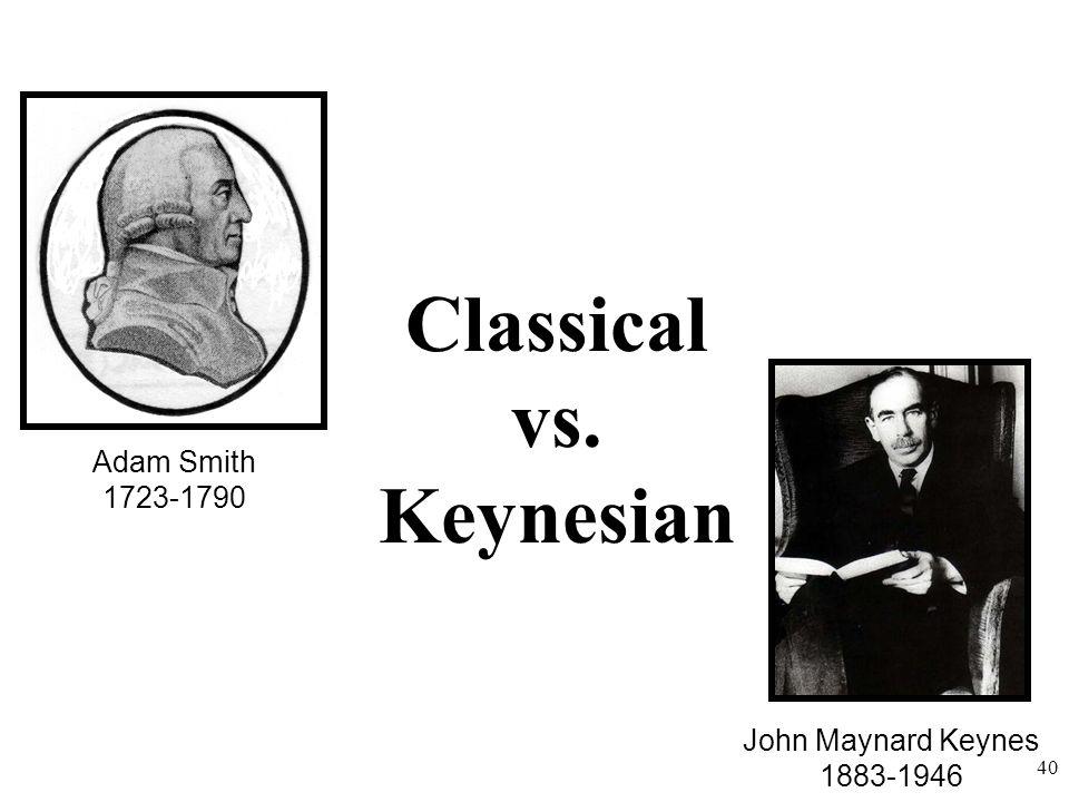 Adam Smith 1723-1790 John Maynard Keynes 1883-1946 40 Classical vs. Keynesian