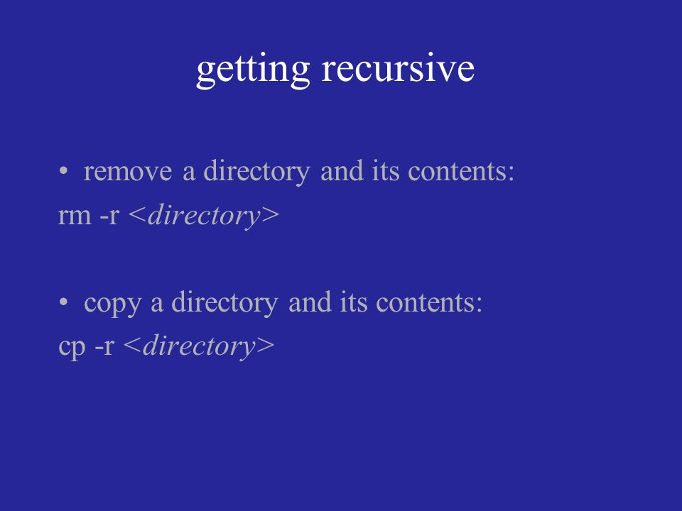 getting recursive remove a directory and its contents: rm -r copy a directory and its contents: cp -r