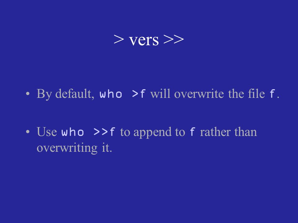 > vers >> By default, who >f will overwrite the file f.