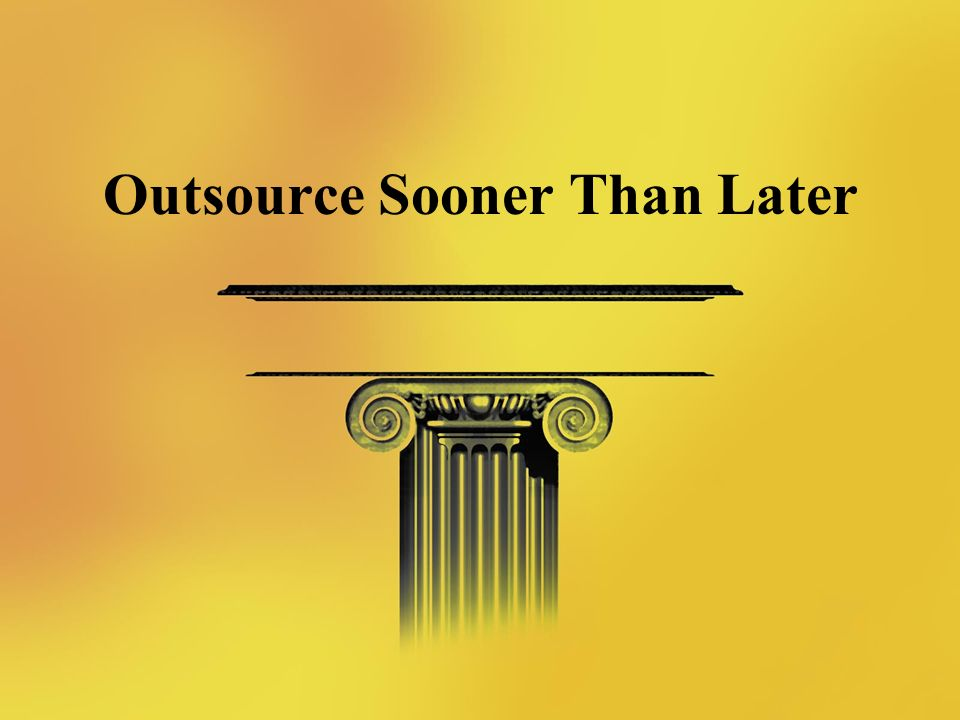 Outsource Sooner Than Later