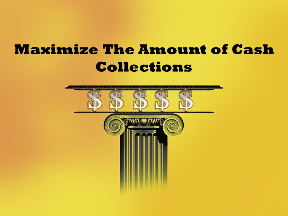 Maximize The Amount of Cash Collections