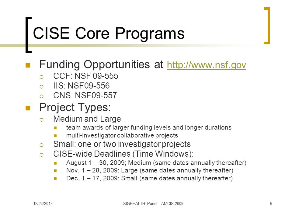 CISE Core Programs Funding Opportunities at http://www.nsf.gov http://www.nsf.gov CCF: NSF 09-555 IIS: NSF09-556 CNS: NSF09-557 Project Types: Medium and Large team awards of larger funding levels and longer durations multi-investigator collaborative projects Small: one or two investigator projects CISE-wide Deadlines (Time Windows): August 1 – 30, 2009; Medium (same dates annually thereafter) Nov.
