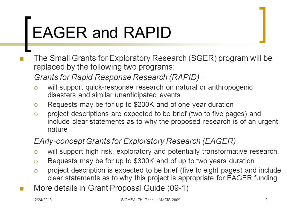EAGER and RAPID The Small Grants for Exploratory Research (SGER) program will be replaced by the following two programs: Grants for Rapid Response Research (RAPID) – will support quick-response research on natural or anthropogenic disasters and similar unanticipated events Requests may be for up to $200K and of one year duration project descriptions are expected to be brief (two to five pages) and include clear statements as to why the proposed research is of an urgent nature EArly-concept Grants for Exploratory Research (EAGER) will support high-risk, exploratory and potentially transformative research.