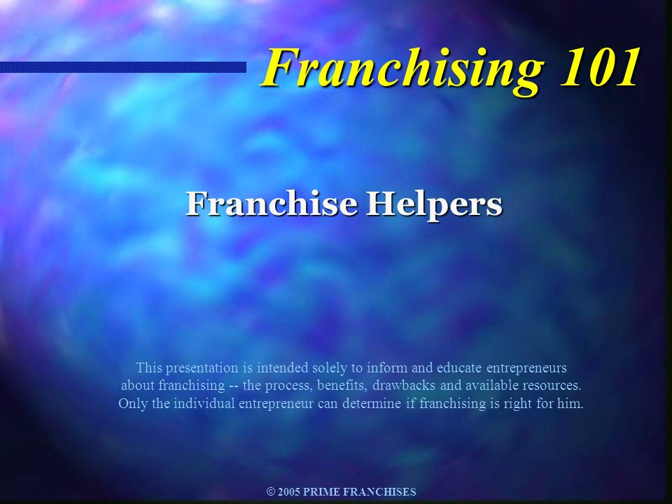 © 2005 PRIME FRANCHISES F ranchising is a method of distributing goods or services to consumers.