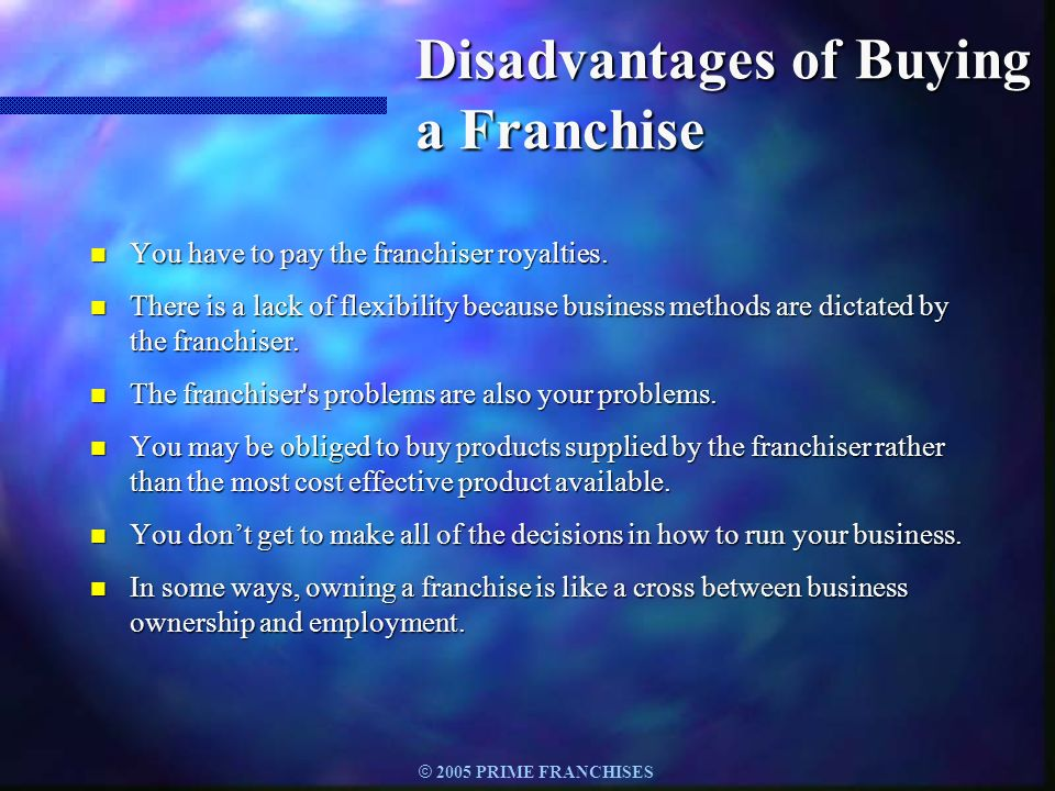 © 2005 PRIME FRANCHISES Disadvantages of Buying a Franchise n You have to pay the franchiser royalties. n There is a lack of flexibility because busin