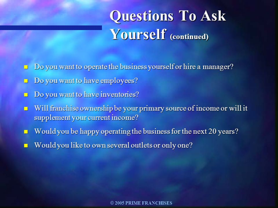© 2005 PRIME FRANCHISES Questions To Ask Yourself (continued) n Do you want to operate the business yourself or hire a manager? n Do you want to have