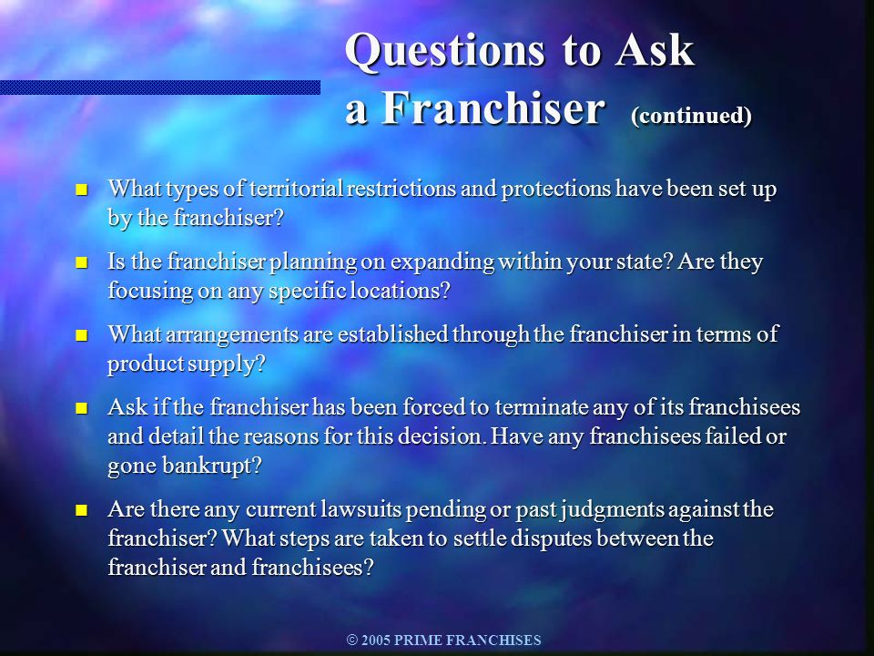 © 2005 PRIME FRANCHISES Questions to Ask a Franchiser (continued) n What types of territorial restrictions and protections have been set up by the fra