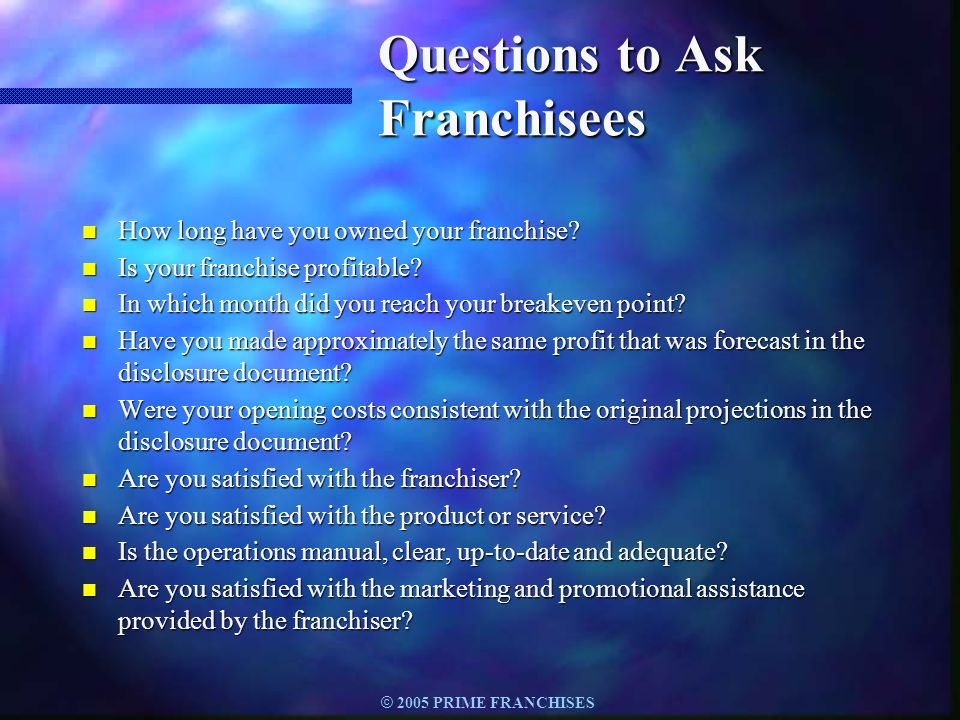 © 2005 PRIME FRANCHISES Questions to Ask Franchisees n How long have you owned your franchise? n Is your franchise profitable? n In which month did yo