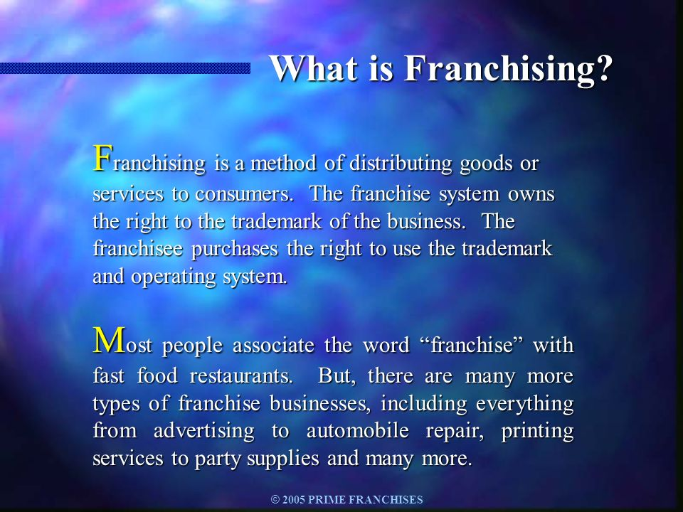 © 2005 PRIME FRANCHISES Categories of Franchises n Fitness n Florist Shops n Food/Restaurants n Golf Products/Services n Greeting Cards n Hair Salons & Services n Health Aids & Services n Home Furnishings n Home Inspection n Hotels and Motels n Insurance n Janitorial Services n Jewelry n Laundry & Dry Cleaning n Lawn/Garden/Agriculture n Maid & Personal Services n Maintenance n Marine Services n Optical Aids & Services n Packaging/Ship/Mail n Painting Services n Paralegal Services n Payroll Services n Pest Control Services n Pet Sales/Supplies n Photography n Printing/Copying n Real Estate Services n Recreational Services n Rental Equipment & Supplies n Retail Stores n Security Systems n Senior Care n Sign Products & Services n Tanning Centers n Telecommunications n Transportation Services n Travel Agents n Vitamin & Mineral Stores n Weight Control n Accounting/Tax Services n Advertising/Direct Mail n Auto & Truck Rentals n Automotive Products/Services n Batteries-Retail & Comm.