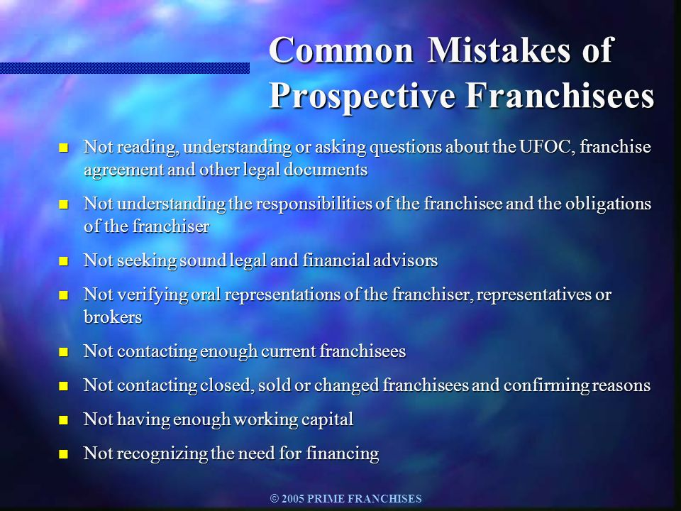 © 2005 PRIME FRANCHISES Common Mistakes of Prospective Franchisees n Not reading, understanding or asking questions about the UFOC, franchise agreemen