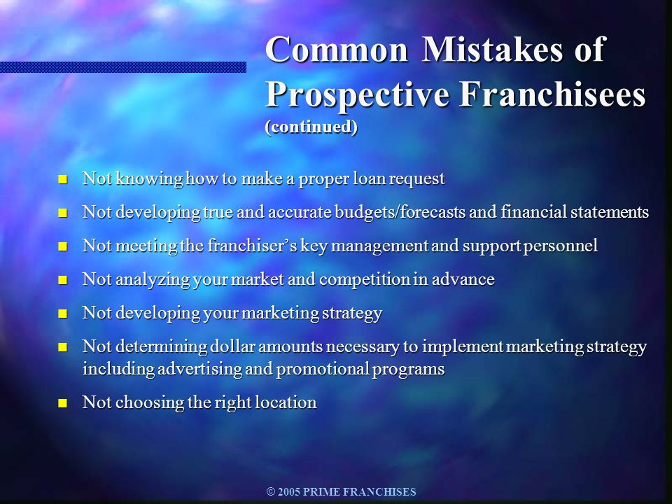 © 2005 PRIME FRANCHISES Common Mistakes of Prospective Franchisees (continued) n Not knowing how to make a proper loan request n Not developing true a