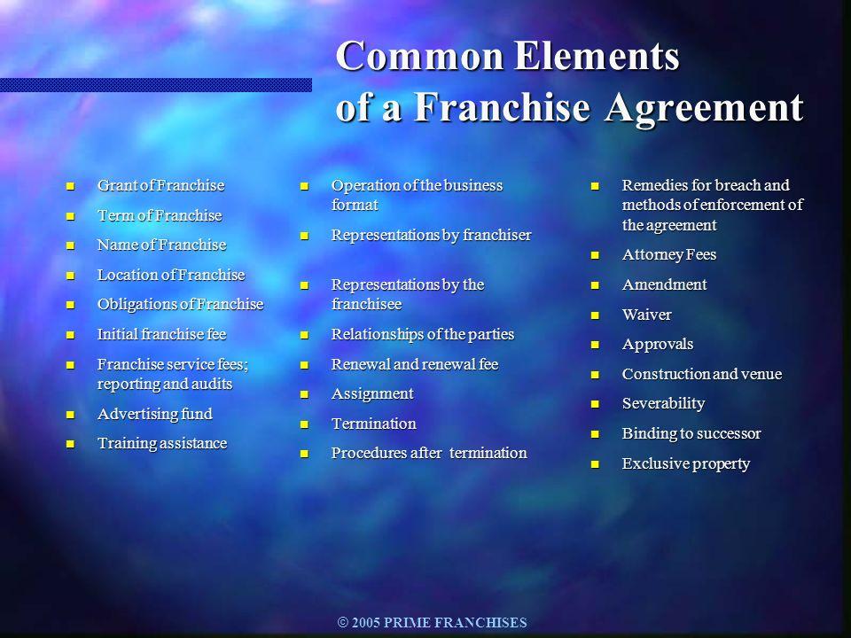 © 2005 PRIME FRANCHISES Common Elements of a Franchise Agreement n Grant of Franchise n Term of Franchise n Name of Franchise n Location of Franchise