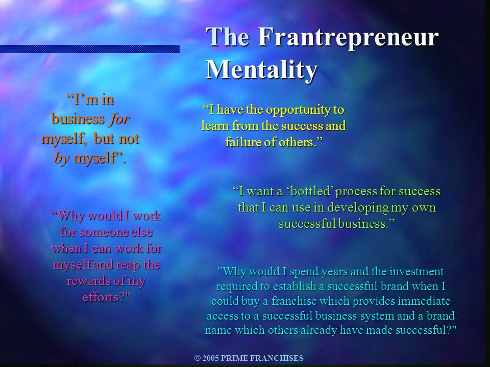 © 2005 PRIME FRANCHISES The Frantrepreneur Mentality Im in business for myself, but not by myself. I have the opportunity to learn from the success an