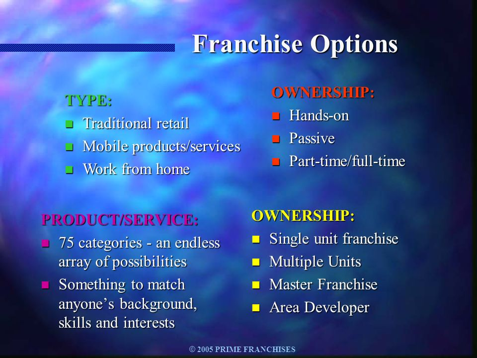 © 2005 PRIME FRANCHISES Franchise Options PRODUCT/SERVICE: n 75 categories - an endless array of possibilities n Something to match anyones background