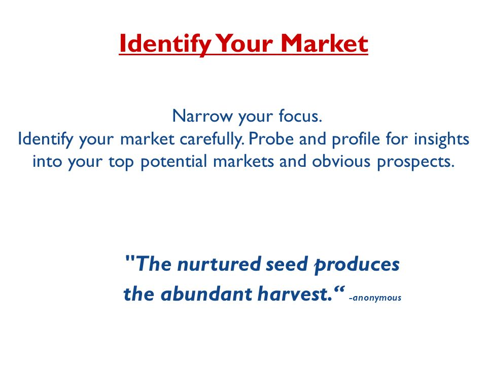 Identify Your Market Narrow your focus.Identify your market carefully.