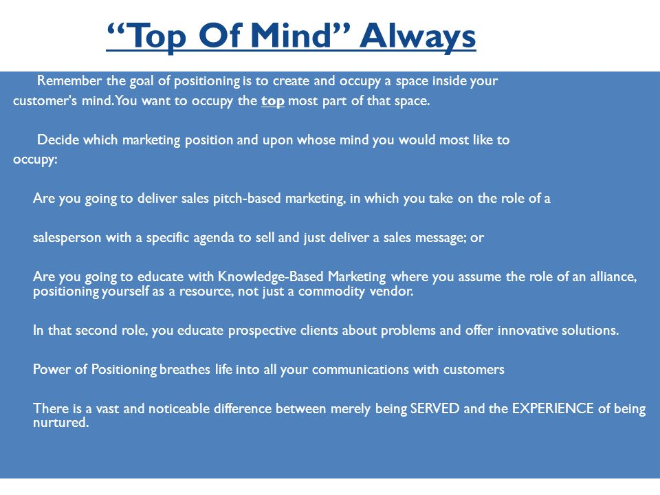Top Of Mind Always Remember the goal of positioning is to create and occupy a space inside your customer's mind. You want to occupy the top most part