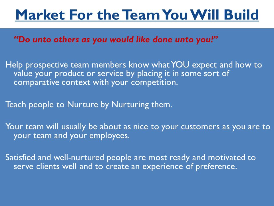 Market For the Team You Will Build Do unto others as you would like done unto you.