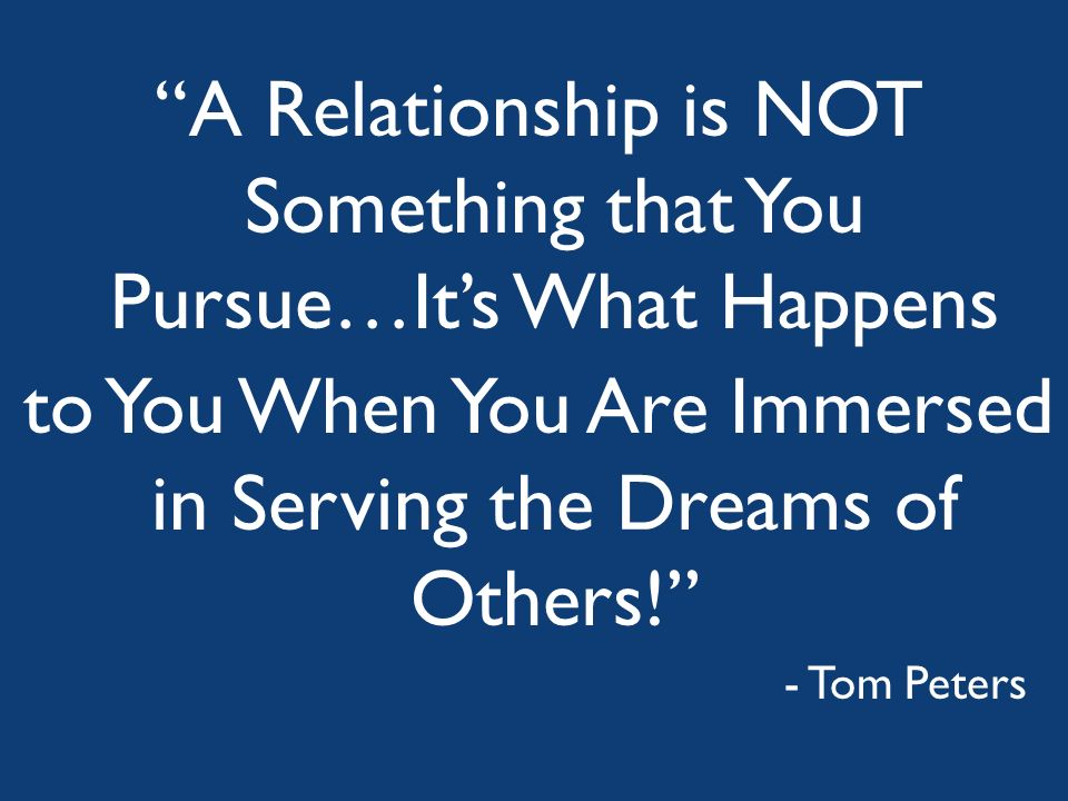 A Relationship is NOT Something that You Pursue…Its What Happens to You When You Are Immersed in Serving the Dreams of Others! - Tom Peters