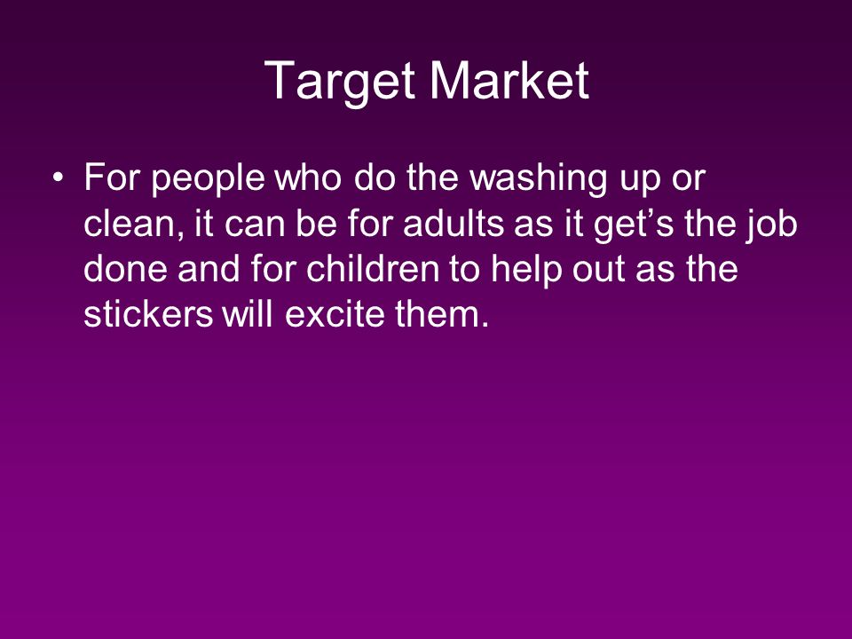 Target Market For people who do the washing up or clean, it can be for adults as it gets the job done and for children to help out as the stickers will excite them.