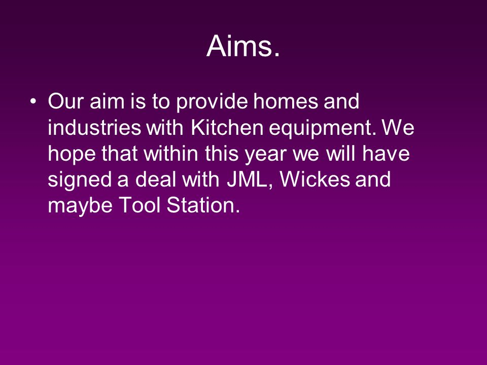Aims. Our aim is to provide homes and industries with Kitchen equipment.