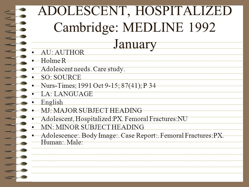 ADOLESCENT, HOSPITALIZED Cambridge: MEDLINE 1992 January AU: AUTHOR Holme R Adolescent needs. Care study. SO: SOURCE Nurs-Times; 1991 Oct 9-15; 87(41)