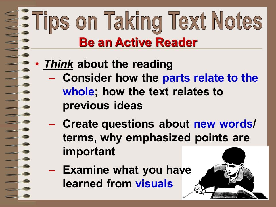 Be an Active Reader Think about the reading –Consider how the parts relate to the whole; how the text relates to previous ideas –Create questions abou