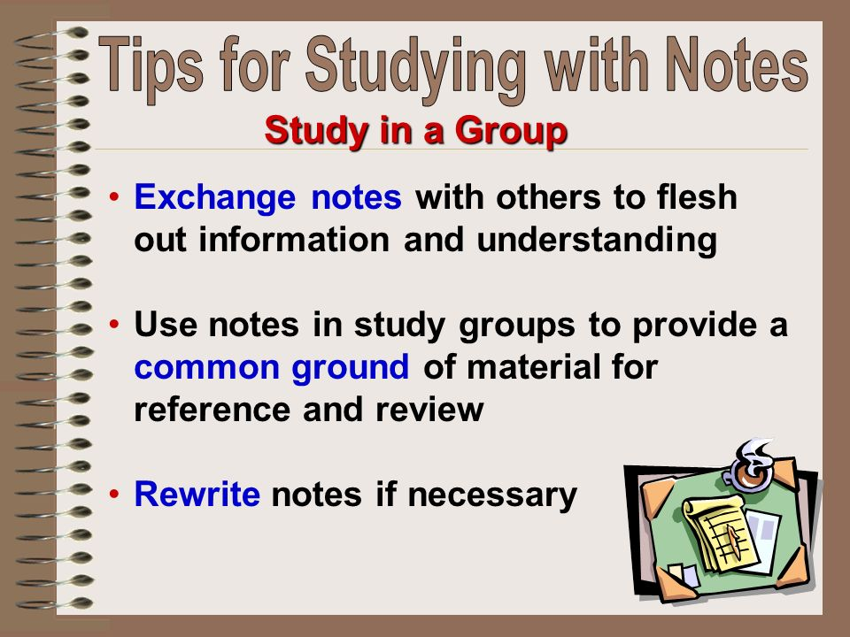 Exchange notes with others to flesh out information and understanding Use notes in study groups to provide a common ground of material for reference a