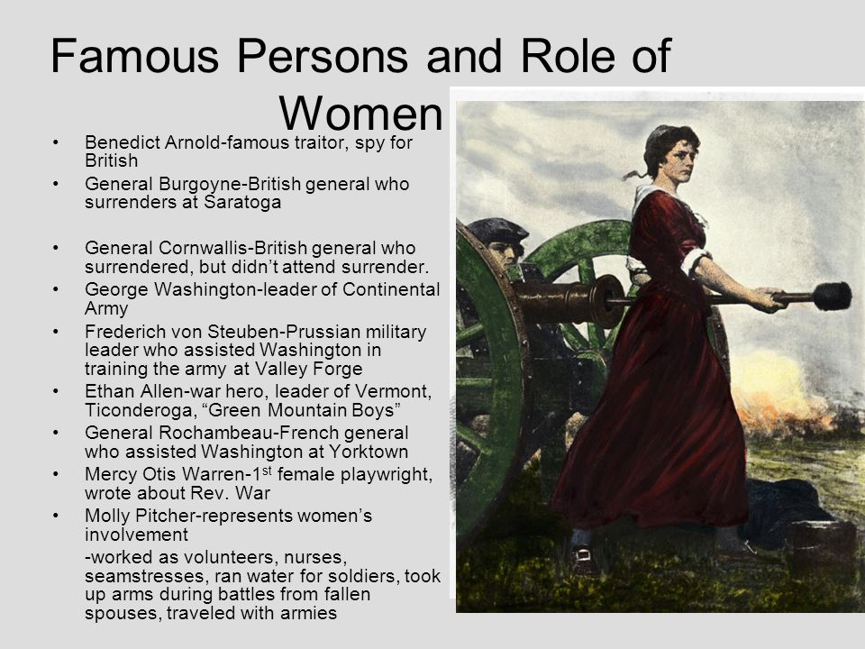 Famous Persons and Role of Women Benedict Arnold-famous traitor, spy for British General Burgoyne-British general who surrenders at Saratoga General C