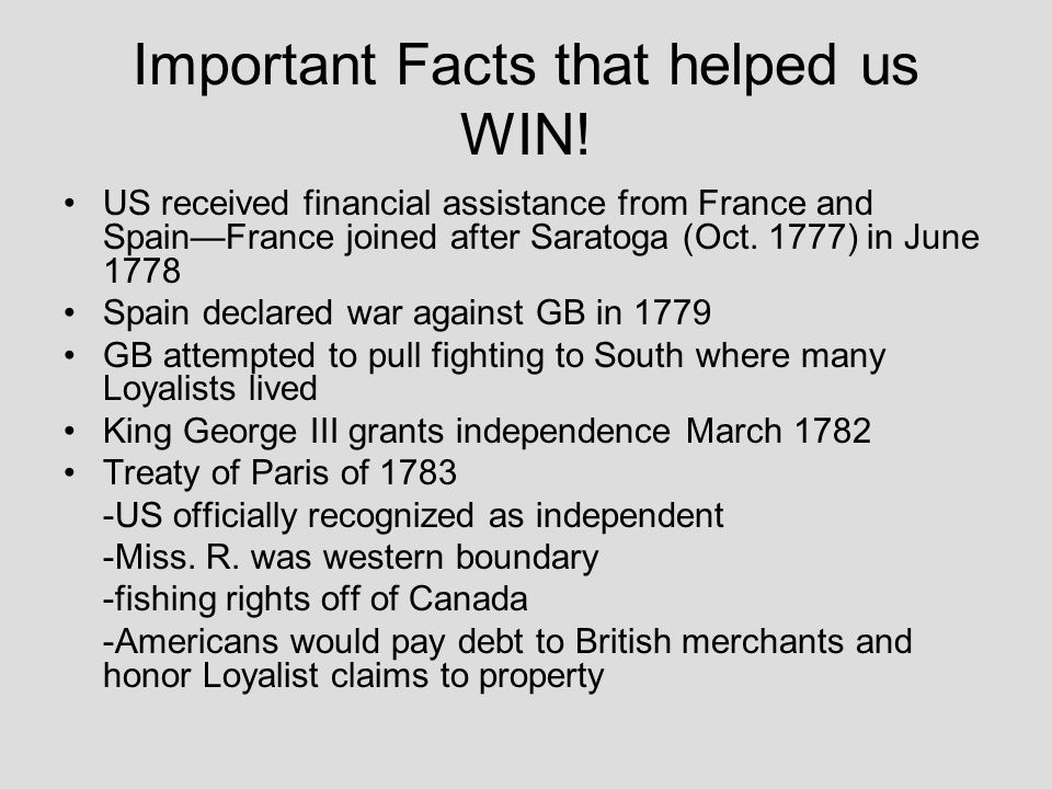 Important Facts that helped us WIN! US received financial assistance from France and SpainFrance joined after Saratoga (Oct. 1777) in June 1778 Spain