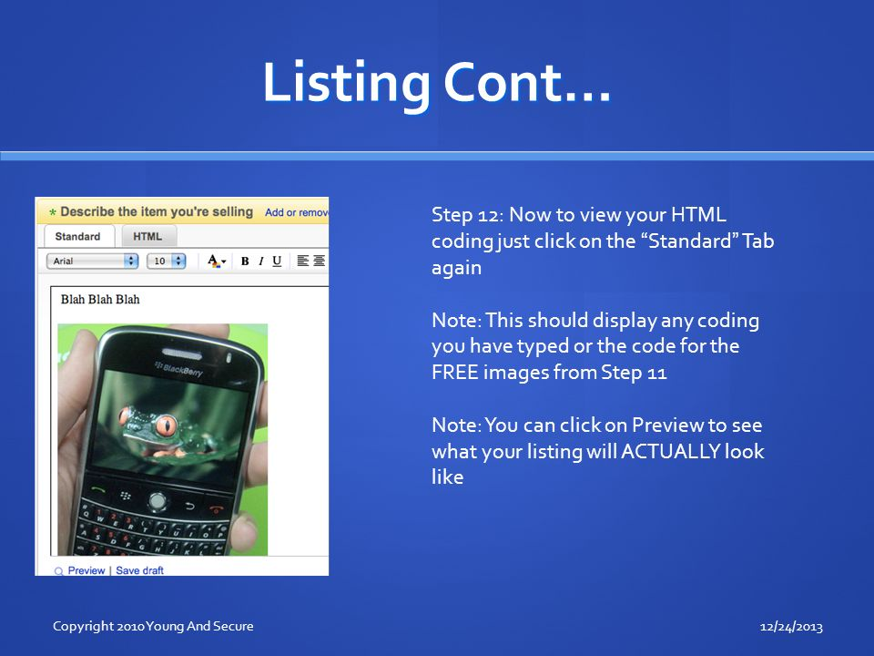 Listing Cont… Step 12: Now to view your HTML coding just click on the Standard Tab again Note: This should display any coding you have typed or the code for the FREE images from Step 11 Note: You can click on Preview to see what your listing will ACTUALLY look like 12/24/2013Copyright 2010 Young And Secure