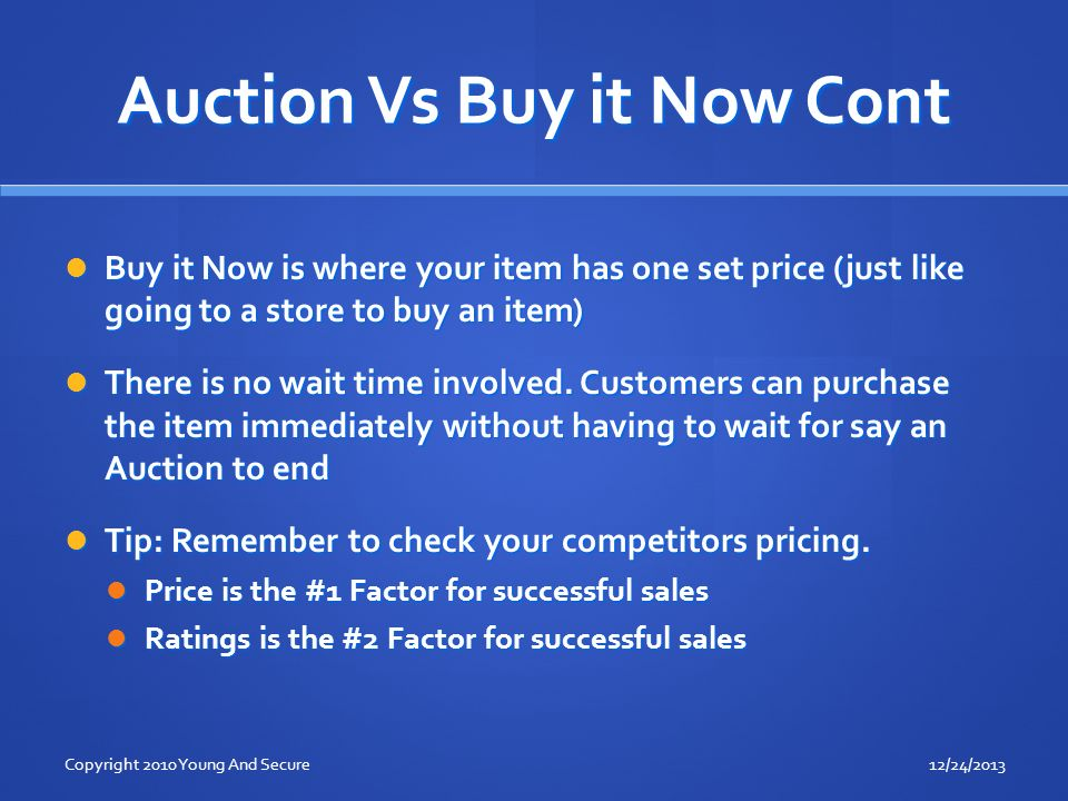 Auction Vs Buy it Now Cont Buy it Now is where your item has one set price (just like going to a store to buy an item) Buy it Now is where your item has one set price (just like going to a store to buy an item) There is no wait time involved.