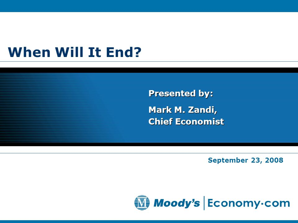 When Will It End? Presented by: Mark M. Zandi, Chief Economist Presented by: Mark M. Zandi, Chief Economist September 23, 2008