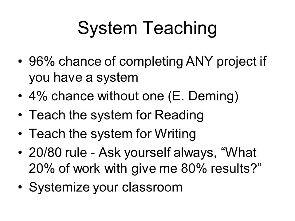System Teaching 96% chance of completing ANY project if you have a system 4% chance without one (E. Deming) Teach the system for Reading Teach the sys