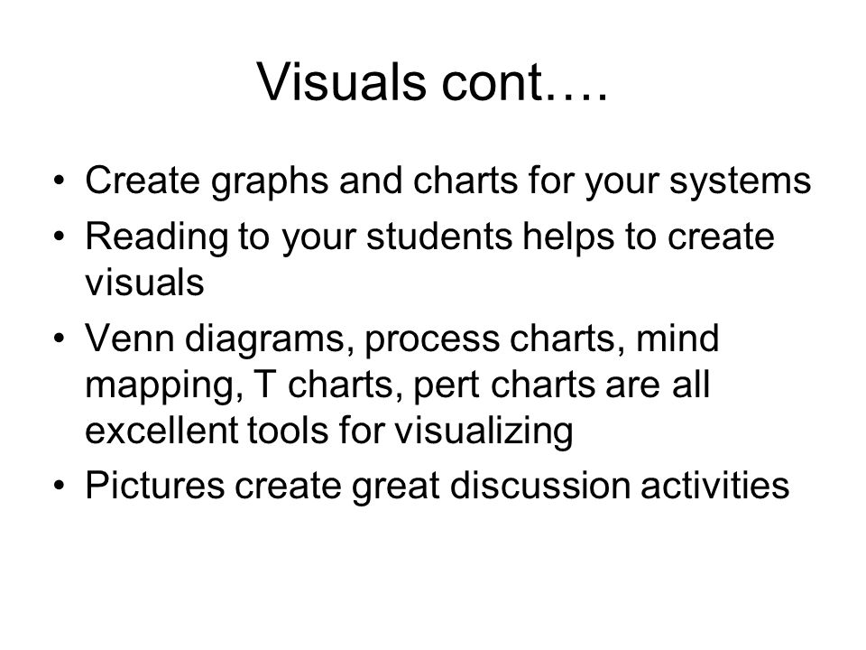 Visuals cont…. Create graphs and charts for your systems Reading to your students helps to create visuals Venn diagrams, process charts, mind mapping,