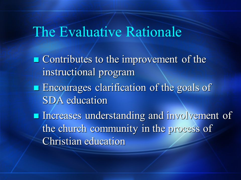 The Evaluative Rationale Contributes to the improvement of the instructional program Contributes to the improvement of the instructional program Encourages clarification of the goals of SDA education Encourages clarification of the goals of SDA education Increases understanding and involvement of the church community in the process of Christian education Increases understanding and involvement of the church community in the process of Christian education