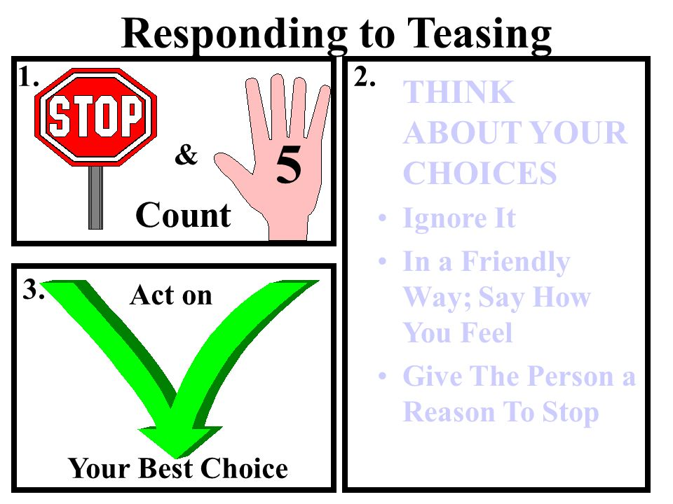 Responding to Teasing THINK ABOUT YOUR CHOICES Ignore It In a Friendly Way; Say How You Feel Give The Person a Reason To Stop & Count 5 1.2. 3. Act on