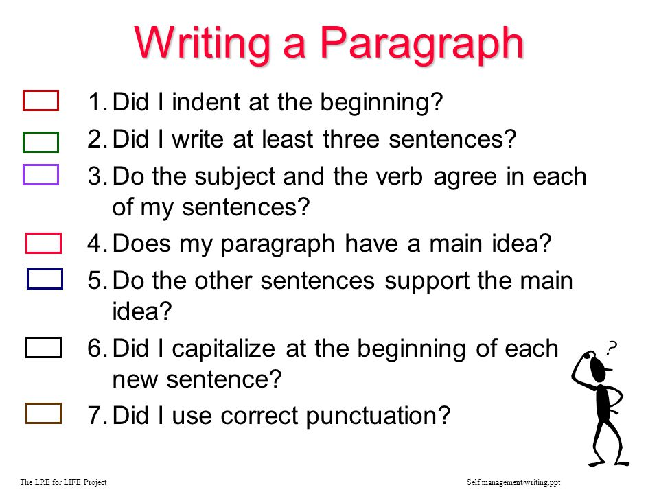 Writing a Paragraph 1.Did I indent at the beginning? 2.Did I write at least three sentences? 3.Do the subject and the verb agree in each of my sentenc